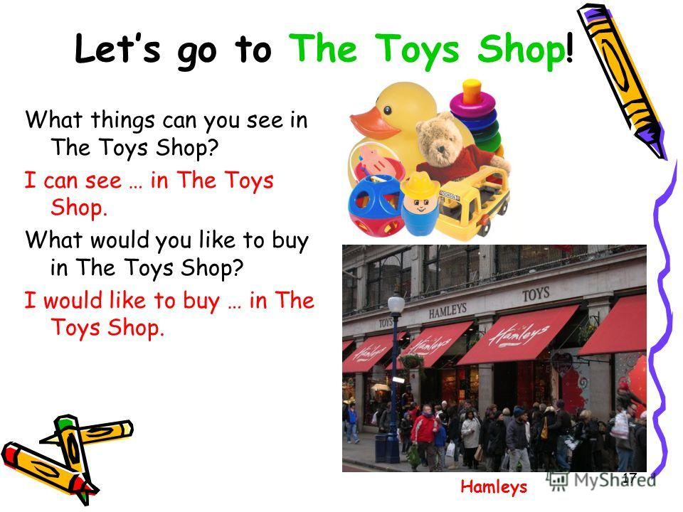 Lets go to The Toys Shop! What things can you see in The Toys Shop? I can see … in The Toys Shop. What would you like to buy in The Toys Shop? I would like to buy … in The Toys Shop. Hamleys 17
