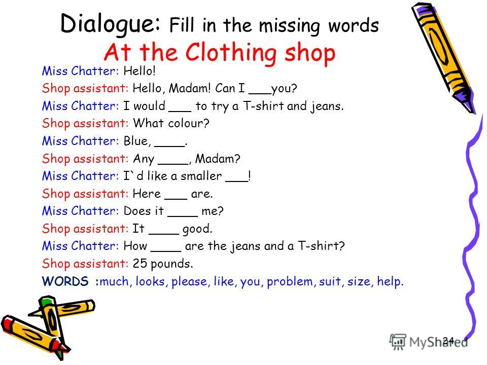 Dialogue: Fill in the missing words At the Clothing shop Miss Chatter: Hello! Shop assistant: Hello, Madam! Can I ___you? Miss Chatter: I would ___ to try a T-shirt and jeans. Shop assistant: What colour? Miss Chatter: Blue, ____. Shop assistant: Any