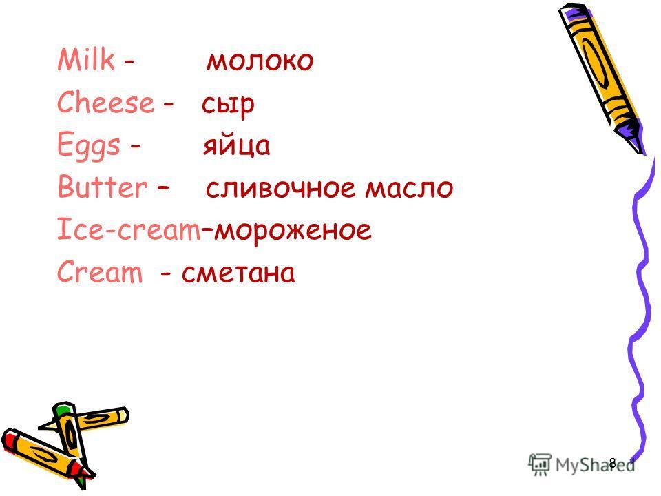 Milk - молоко Cheese - сыр Eggs - яйца Butter – сливочное масло Ice-cream–мороженое Cream - сметана 8