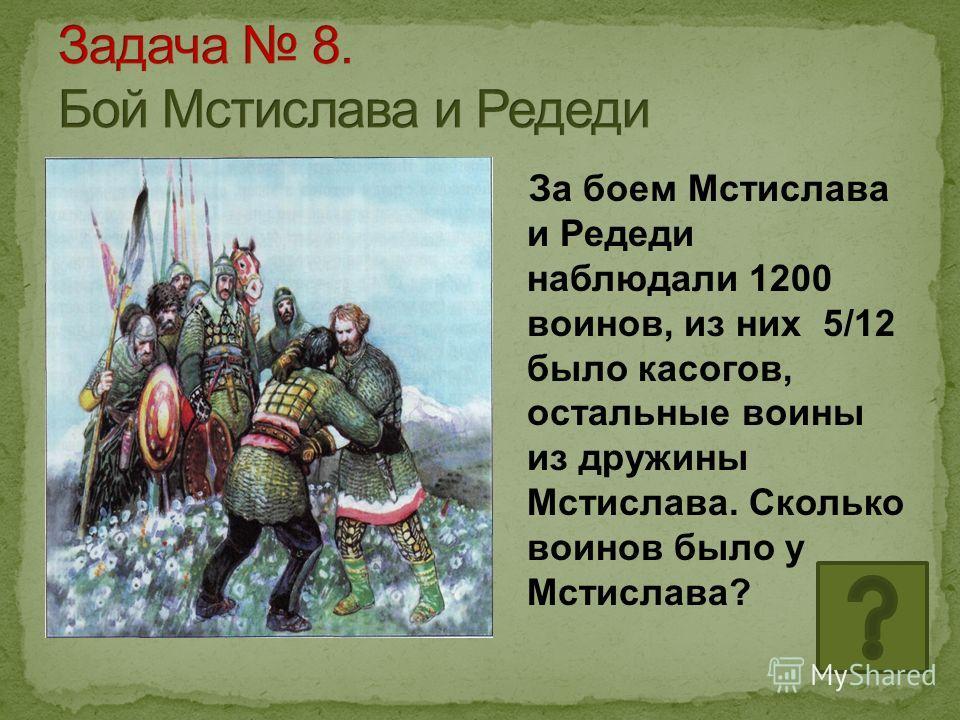 За боем Мстислава и Редеди наблюдали 1200 воинов, из них 5/12 было касогов, остальные воины из дружины Мстислава. Сколько воинов было у Мстислава?