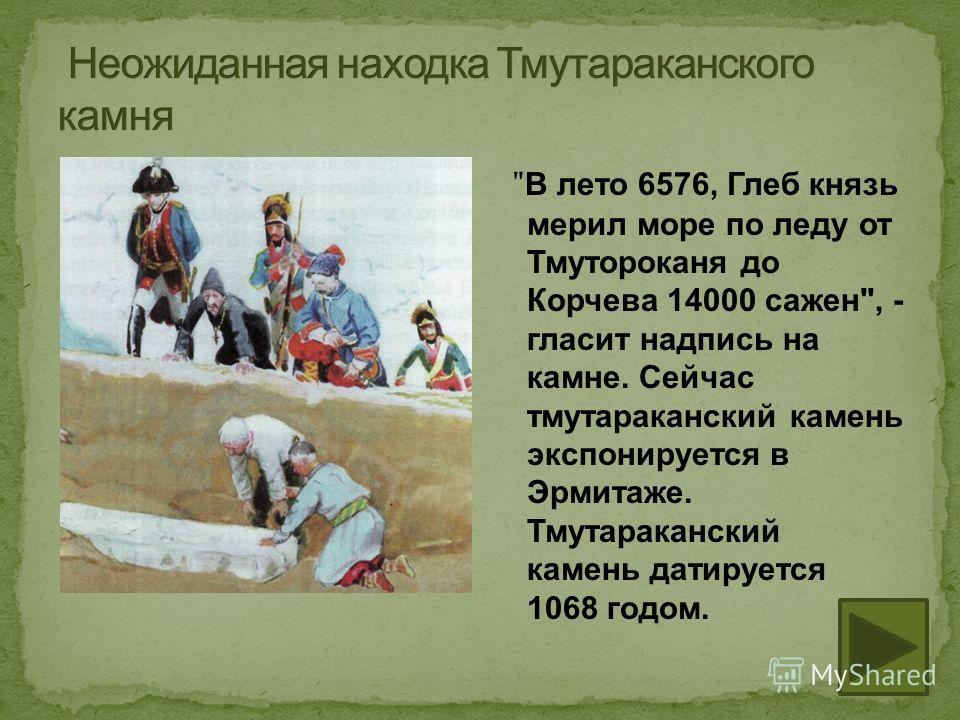 В лето 6576, Глеб князь мерил море по леду от Тмутороканя до Корчева 14000 сажен, - гласит надпись на камне. Сейчас тмутараканский камень экспонируется в Эрмитаже. Тмутараканский камень датируется 1068 годом.