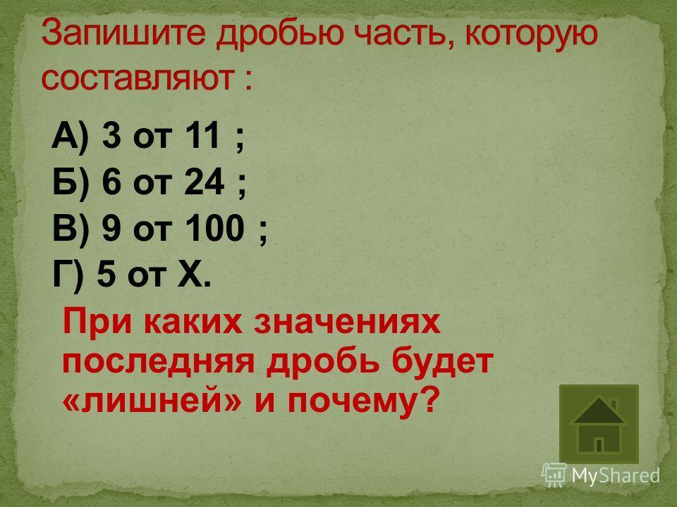 А) 3 от 11 ; Б) 6 от 24 ; В) 9 от 100 ; Г) 5 от Х. При каких значениях последняя дробь будет «лишней» и почему?
