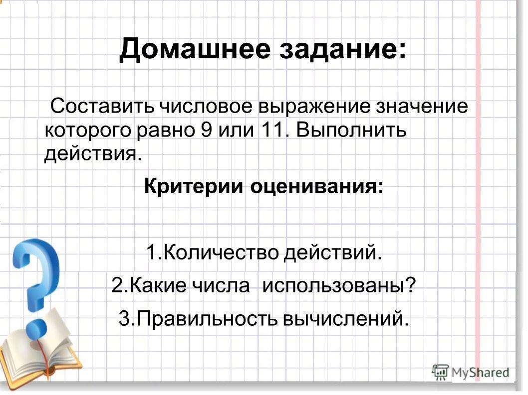 Домашнее задание: Составить числовое выражение значение которого равно 9 или 11. Выполнить действия. Критерии оценивания: 1.Количество действий. 2.Какие числа использованы? 3.Правильность вычислений.