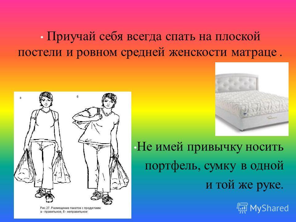 Приучай себя всегда спать на плоской постели и ровном средней женскости матраце. Не имей привычку носить портфель, сумку в одной и той же руке.