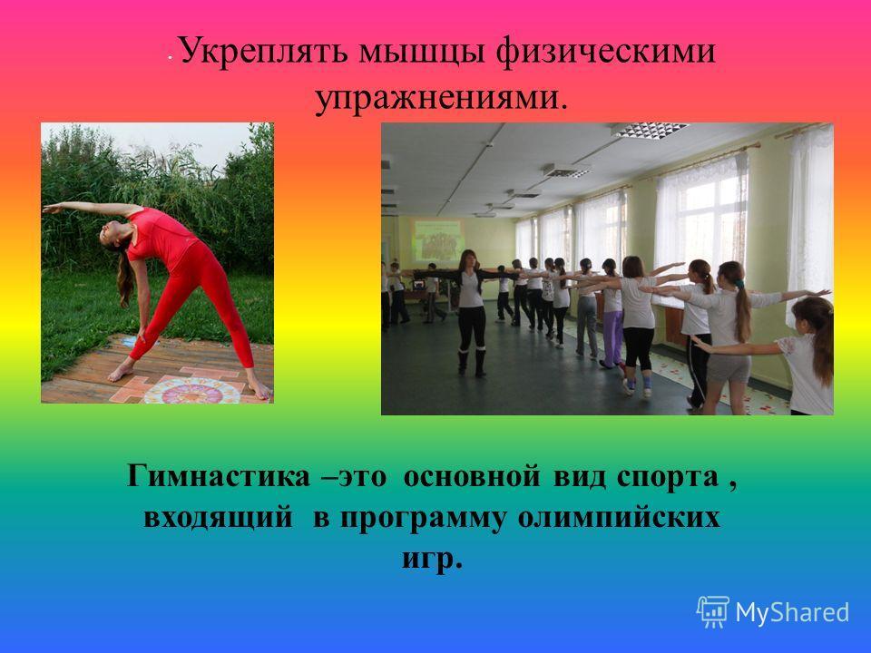 Укреплять мышцы физическими упражнениями. Гимнастика – это основной вид спорта, входящий в программу олимпийских игр.