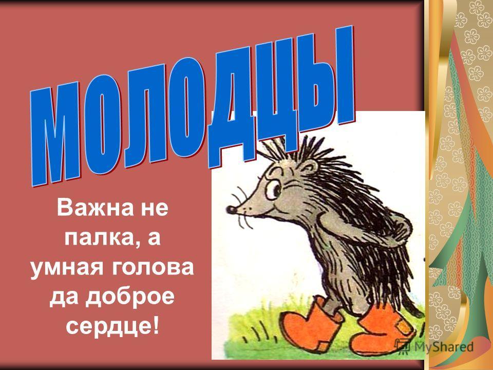 Важна не палка, а умная голова да доброе сердце!