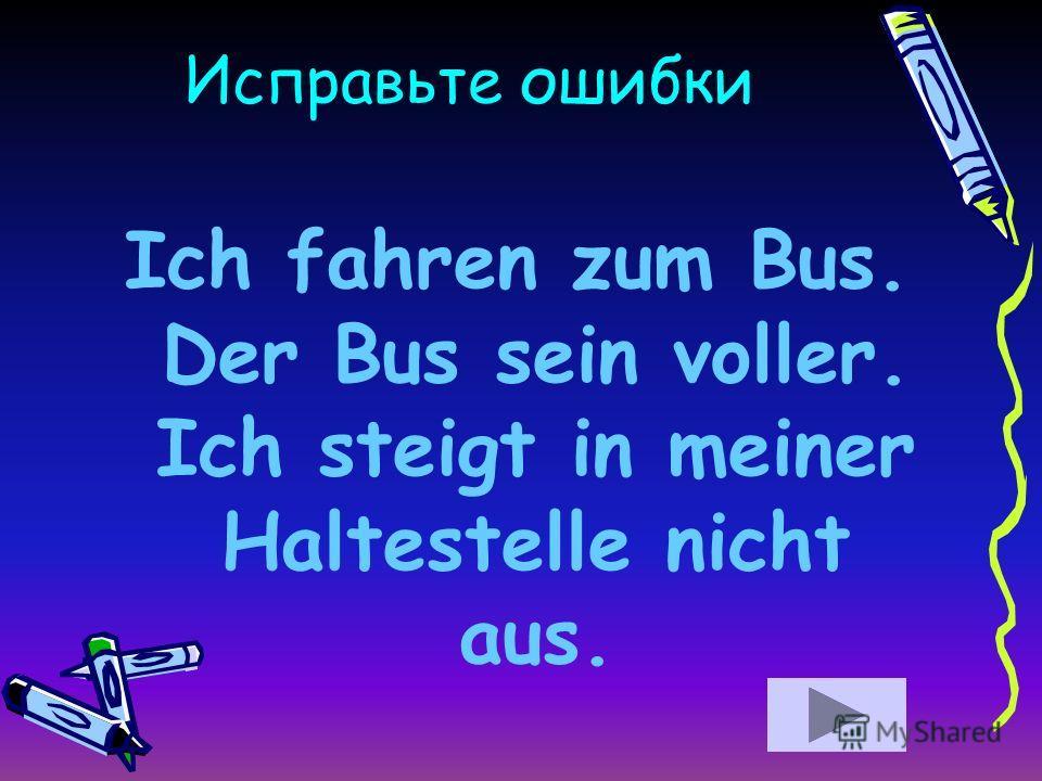 Исправьте ошибки Ich fahren zum Bus. Der Bus sein voller. Ich steigt in meiner Haltestelle nicht aus.