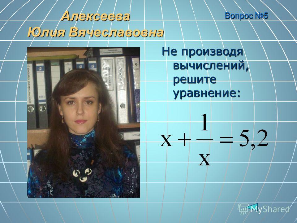 Вопрос 5 Не производя вычислений, решите уравнение: Алексеева Юлия Вячеславовна