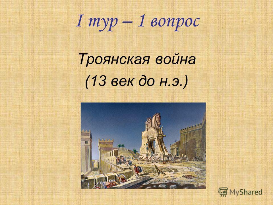 I тур – 1 вопрос Троянская война (13 век до н.э.)