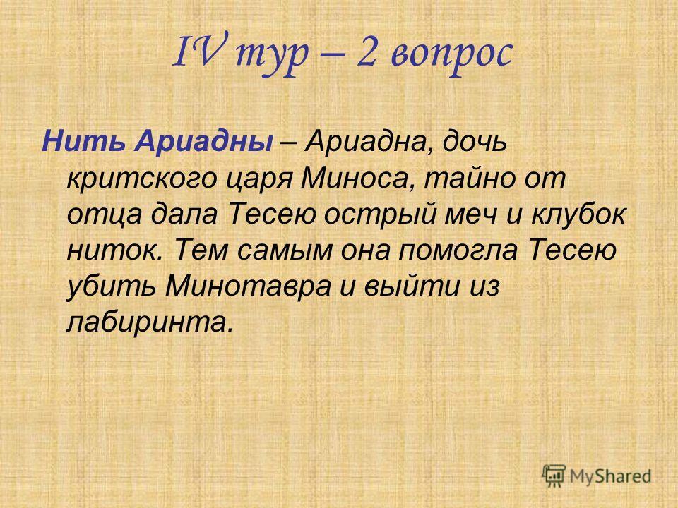 IV тур – 2 вопрос Нить Ариадны – Ариадна, дочь критского царя Миноса, тайно от отца дала Тесею острый меч и клубок ниток. Тем самым она помогла Тесею убить Минотавра и выйти из лабиринта.