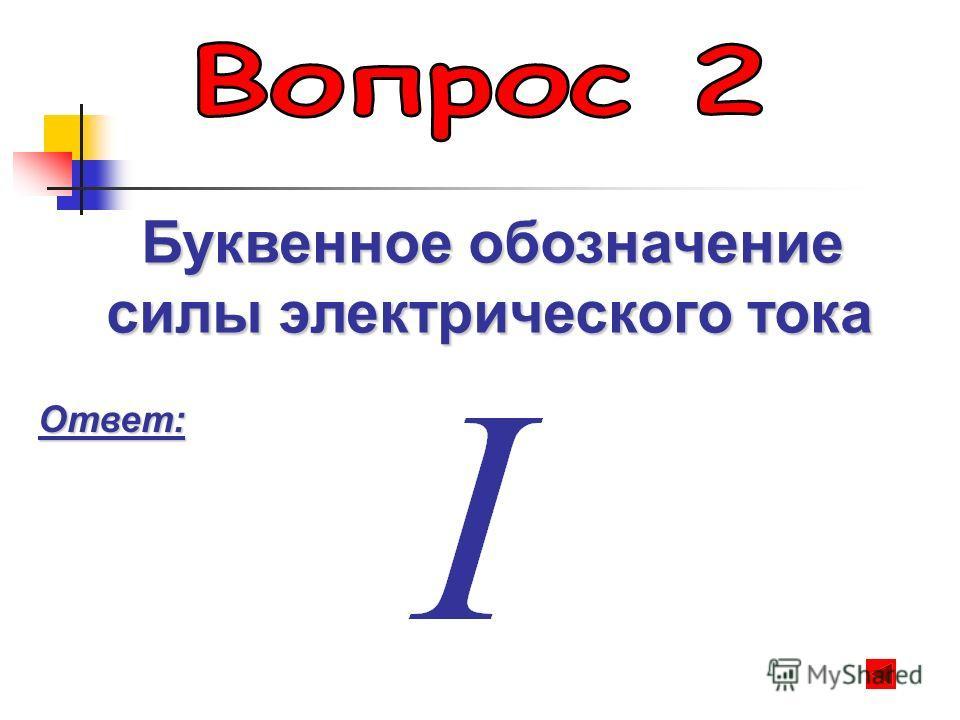 Буквенное обозначение Буквенное обозначение силы электрического тока Ответ: