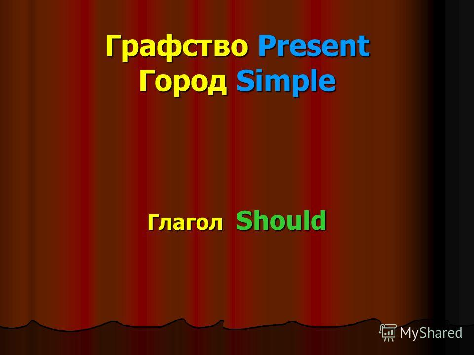 Графство Present Город Simple Глагол Should