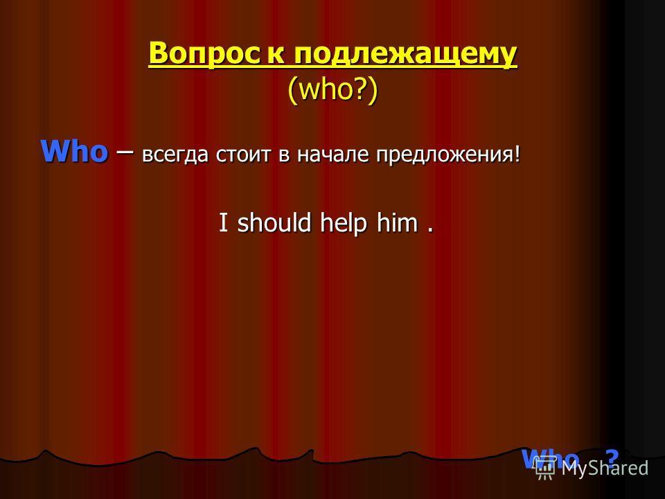 Вопрос к подлежащему (who?) Who – всегда стоит в начале предложения! should help him. I Who?