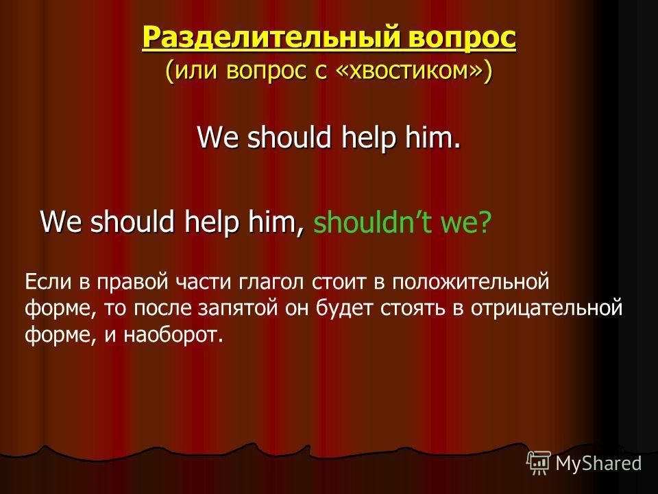 Разделительный вопрос (или вопрос с «хвостиком») We should help him. We should help him, shouldnt we? Если в правой части глагол стоит в положительной форме, то после запятой он будет стоять в отрицательной форме, и наоборот.