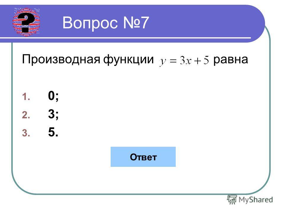 Вопрос 7 Производная функции равна 1. 0; 2. 3; 3. 5. Ответ