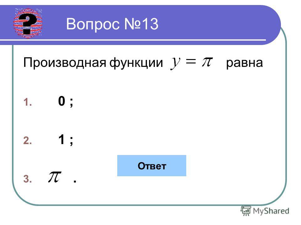 Вопрос 13 Производная функции равна 1. 0 ; 2. 1 ; 3.. Ответ