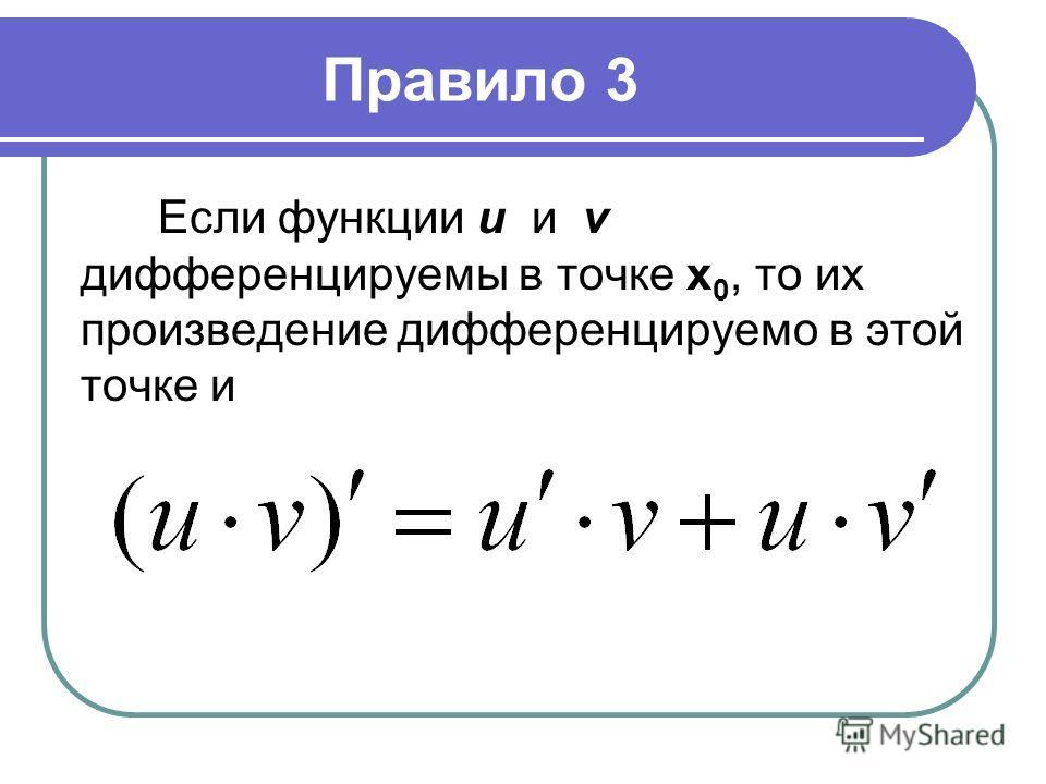 Правило 3 Если функции u и v дифференцируемы в точке х 0, то их произведение дифференцируемо в этой точке и