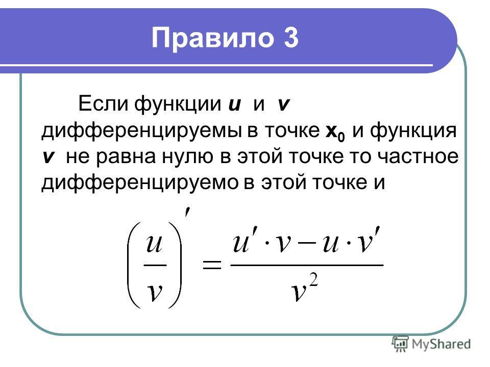 Правило 3 Если функции u и v дифференцируемы в точке х 0 и функция v не равна нулю в этой точке то частное дифференцируемо в этой точке и