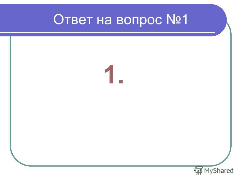 Ответ на вопрос 1 1.