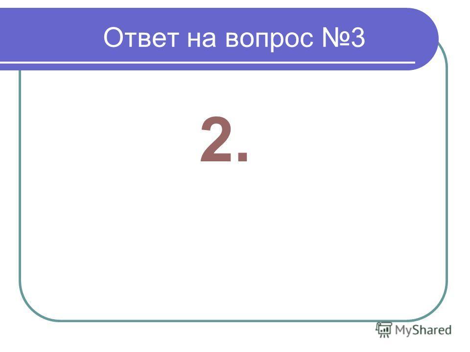 Ответ на вопрос 3 2.