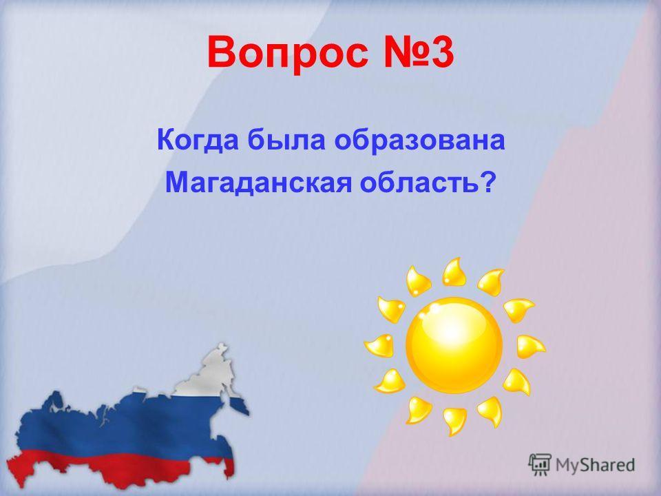 Вопрос 3 Когда была образована Магаданская область?