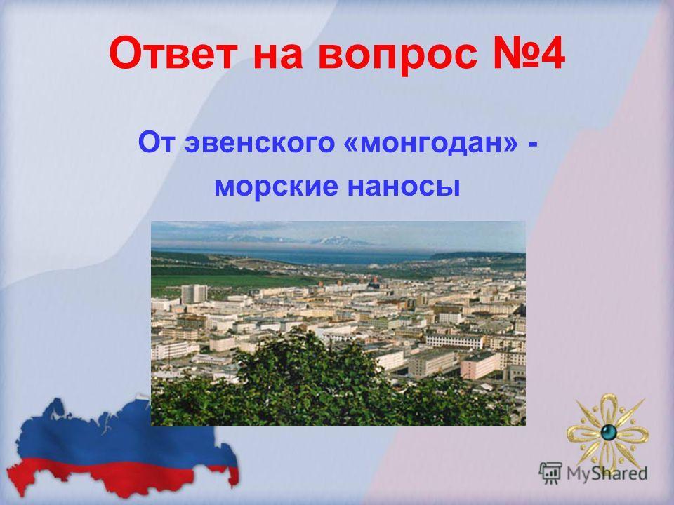 Ответ на вопрос 4 От эвенского «монгодан» - морские наносы