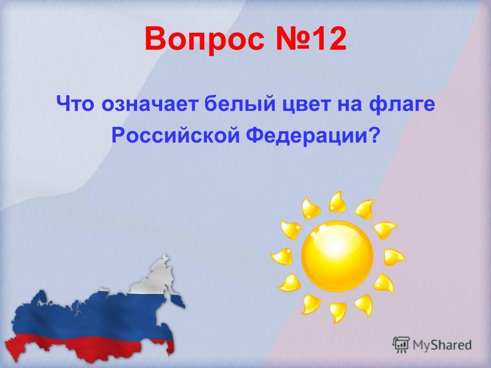 Вопрос 12 Что означает белый цвет на флаге Российской Федерации?