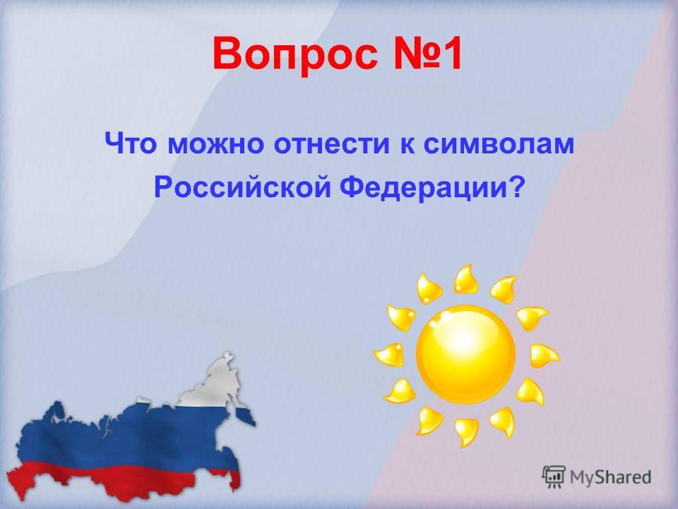 Вопрос 1 Что можно отнести к символам Российской Федерации?