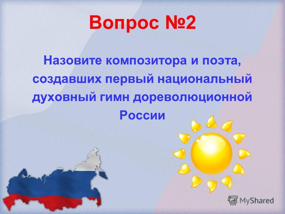 Вопрос 2 Назовите композитора и поэта, создавших первый национальный духовный гимн дореволюционной России