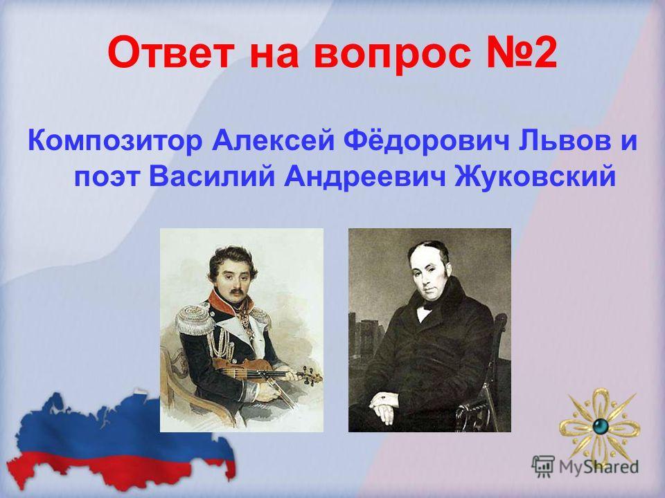 Ответ на вопрос 2 Композитор Алексей Фёдорович Львов и поэт Василий Андреевич Жуковский