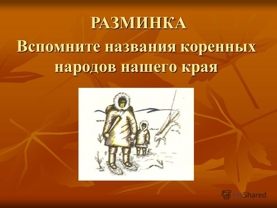 Вспомните названия коренных народов нашего края РАЗМИНКА