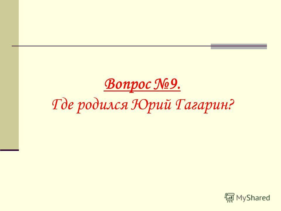 Вопрос 9. Где родился Юрий Гагарин?
