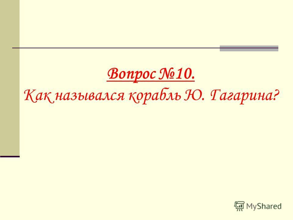 Вопрос 10. Как назывался корабль Ю. Гагарина?
