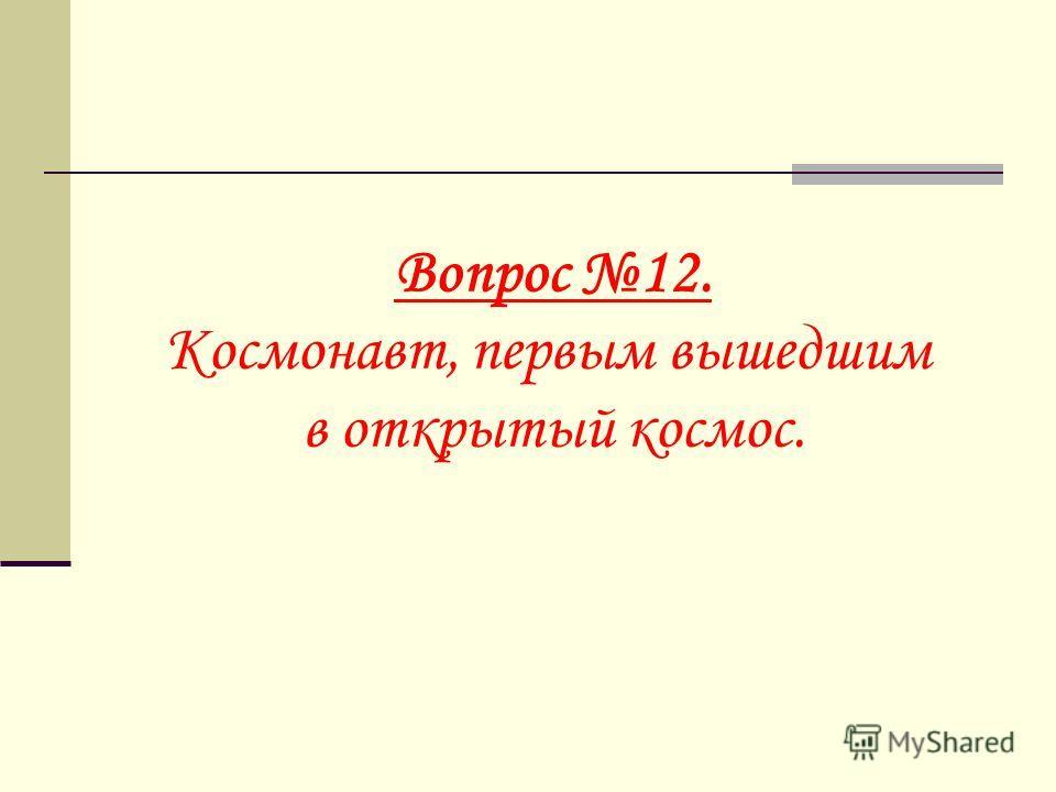 Вопрос 12. Космонавт, первым вышедшим в открытый космос.