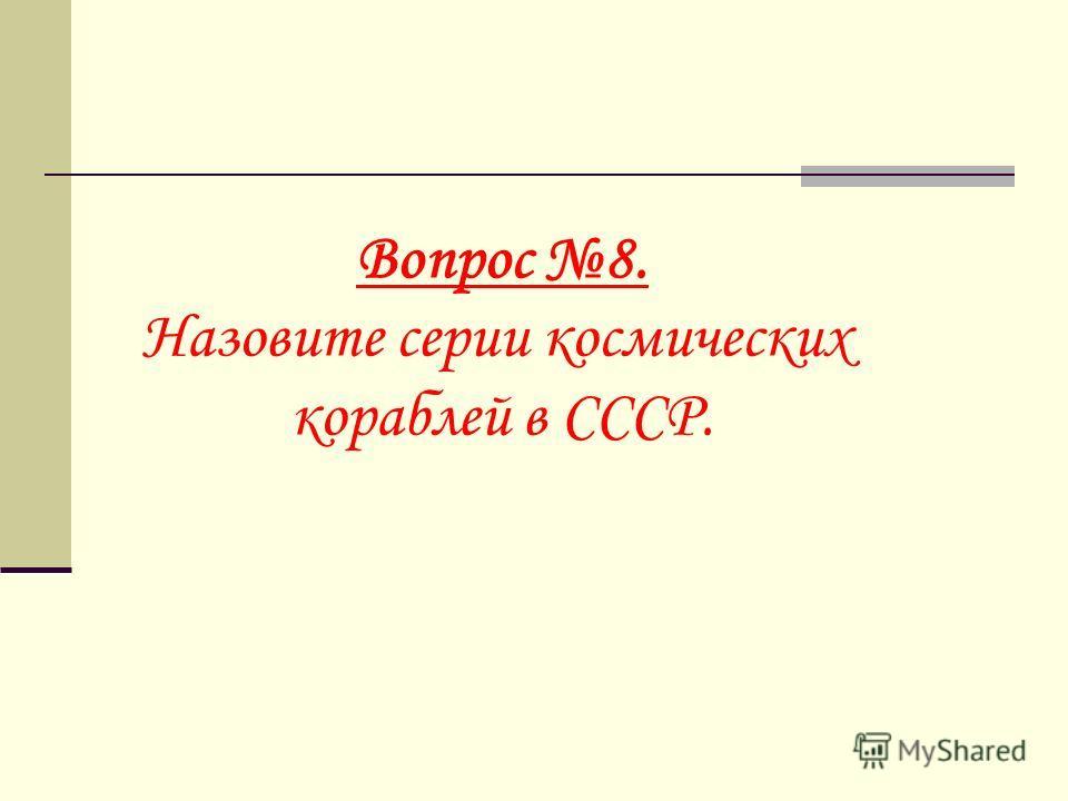 Вопрос 8. Назовите серии космических кораблей в СССР.