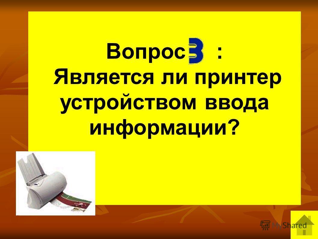 Вопрос : Является ли принтер устройством ввода информации?