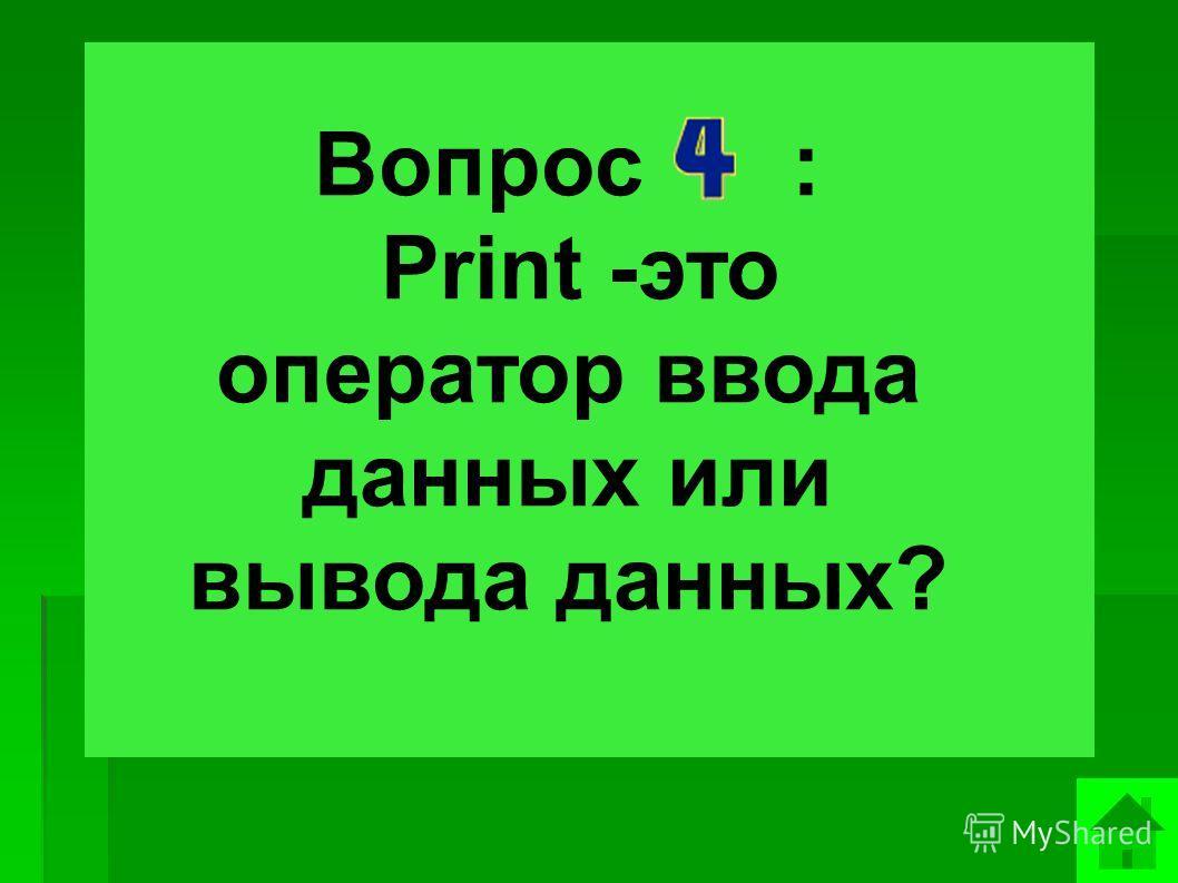 Вопрос : Print -это оператор ввода данных или вывода данных?
