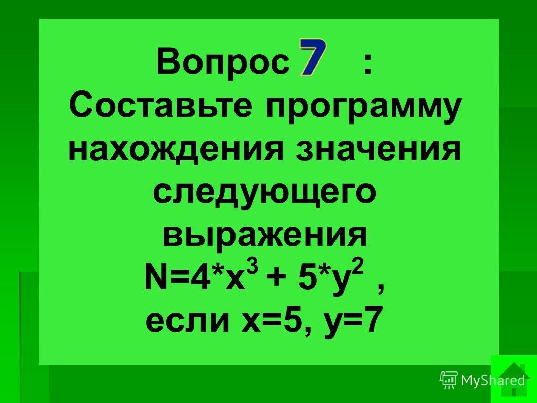 Вопрос : Составьте программу нахождения значения следующего выражения N=4*x 3 + 5*y 2, если х=5, у=7