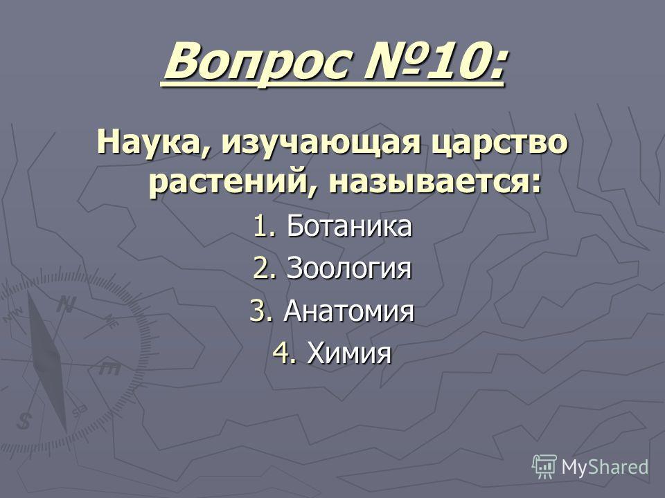 Вопрос 10: Наука, изучающая царство растений, называется: 1. Ботаника 2. Зоология 3. Анатомия 4. Химия