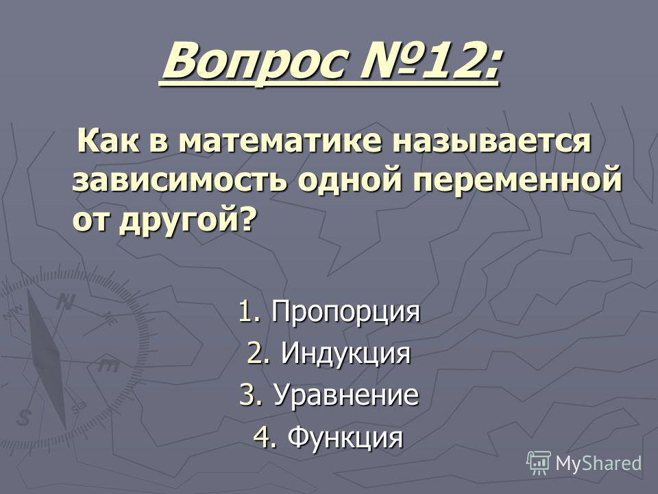 Вопрос 12: Как в математике называется зависимость одной переменной от другой? Как в математике называется зависимость одной переменной от другой? 1. Пропорция 2. Индукция 3. Уравнение 4. Функция