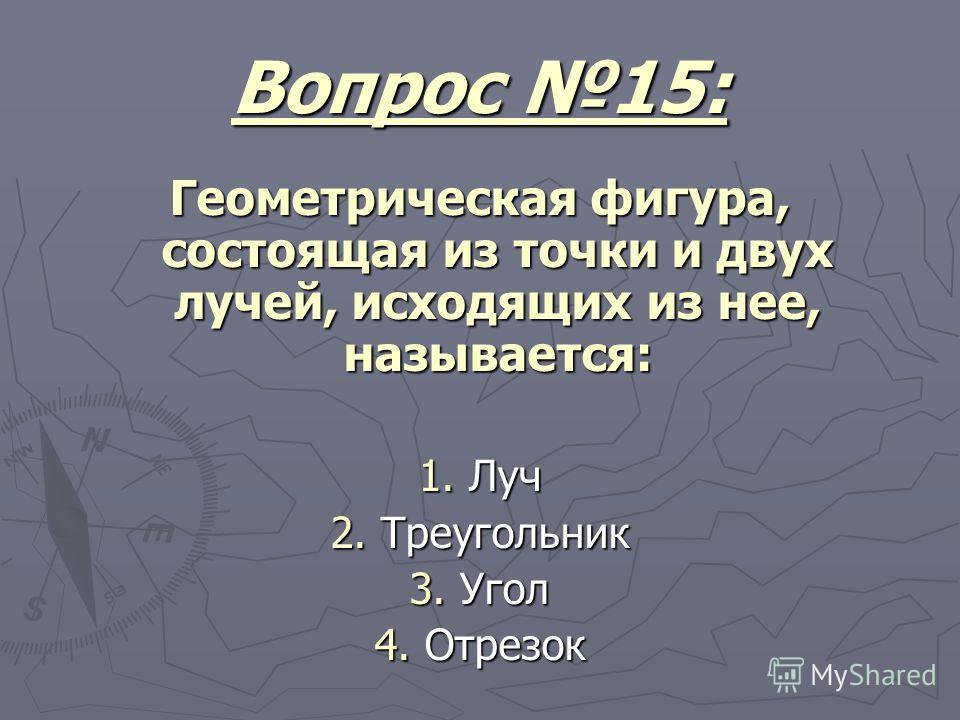 Вопрос 15: Геометрическая фигура, состоящая из точки и двух лучей, исходящих из нее, называется: 1. Луч 2. Треугольник 3. Угол 4. Отрезок