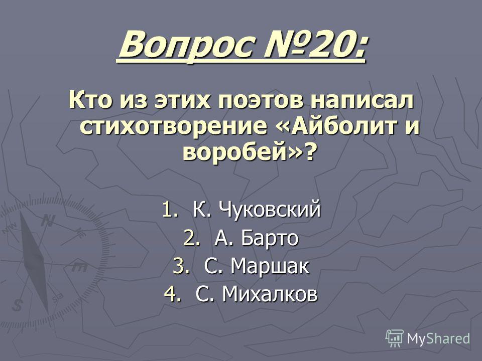 Вопрос 20: Кто из этих поэтов написал стихотворение «Айболит и воробей»? 1. К. Чуковский 2. А. Барто 3. С. Маршак 4. С. Михалков
