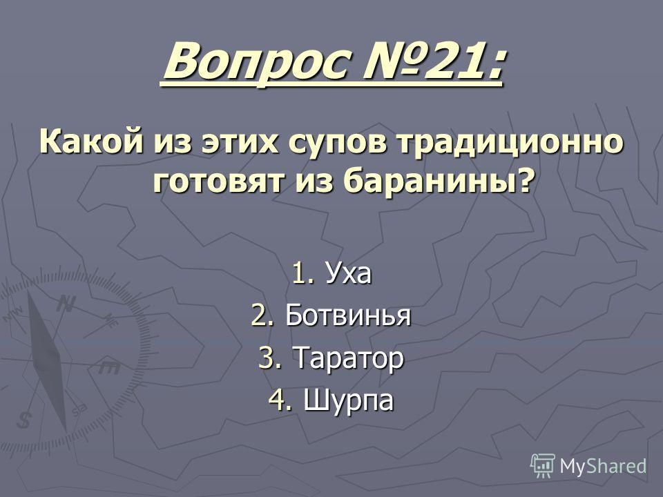 Вопрос 21: Какой из этих супов традиционно готовят из баранины? 1. Уха 2. Ботвинья 3. Таратор 4. Шурпа