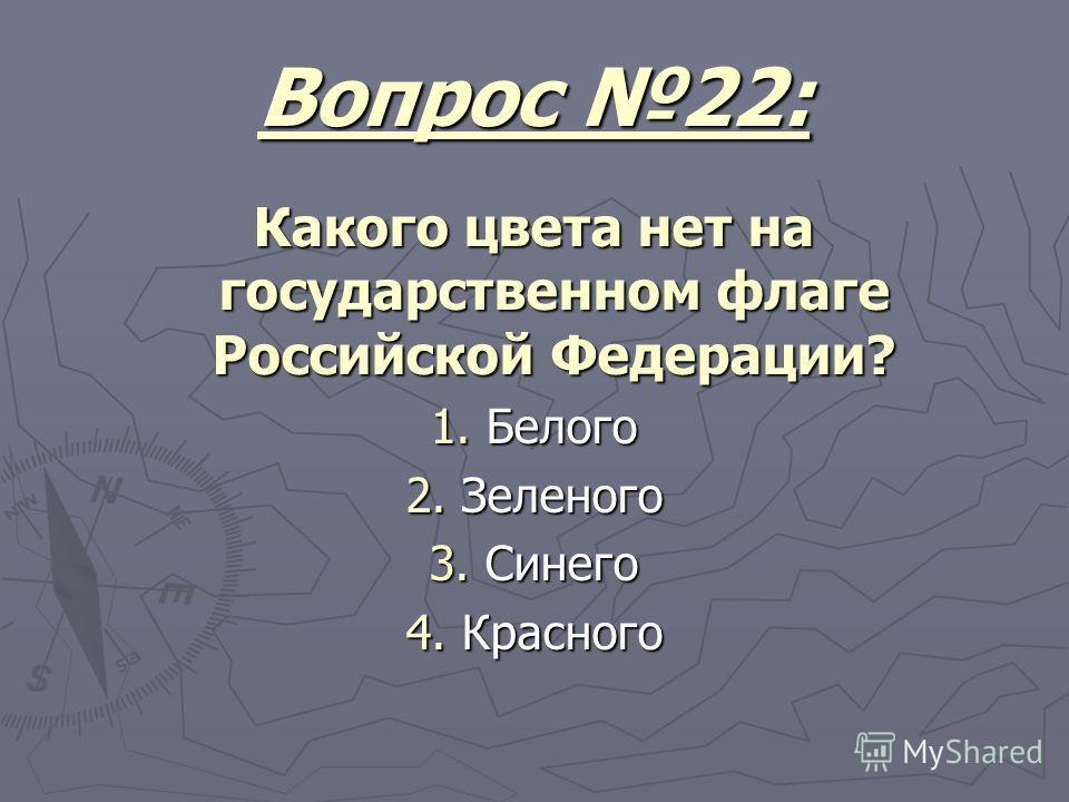 Вопрос 22: Какого цвета нет на государственном флаге Российской Федерации? 1. Белого 2. Зеленого 3. Синего 4. Красного