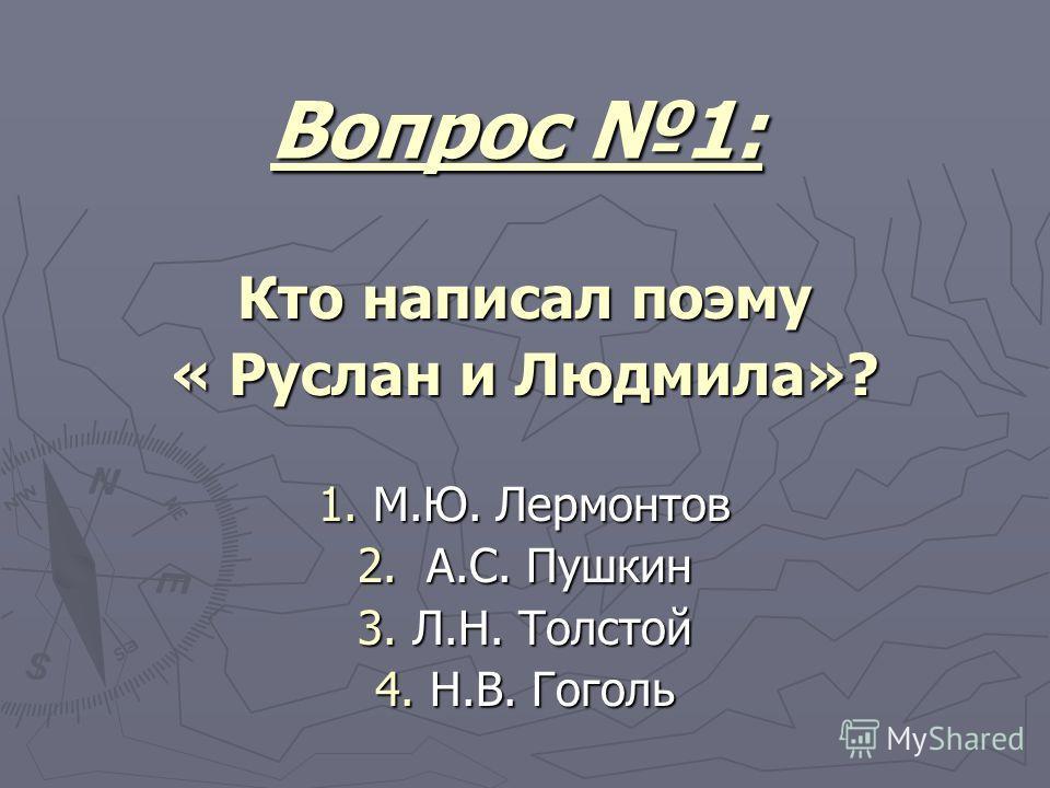 Вопрос 1: Кто написал поэму « Руслан и Людмила»? 1. М.Ю. Лермонтов 2. А.С. Пушкин 3. Л.Н. Толстой 4. Н.В. Гоголь