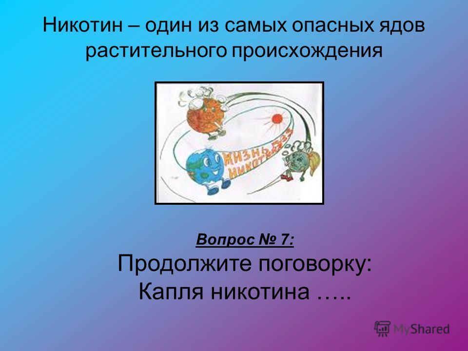 Никотин – один из самых опасных ядов растительного происхождения Вопрос 7: Продолжите поговорку: Капля никотина …..