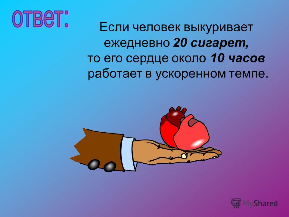 Если человек выкуривает ежедневно 20 сигарет, то его сердце около 10 часов работает в ускоренном темпе.