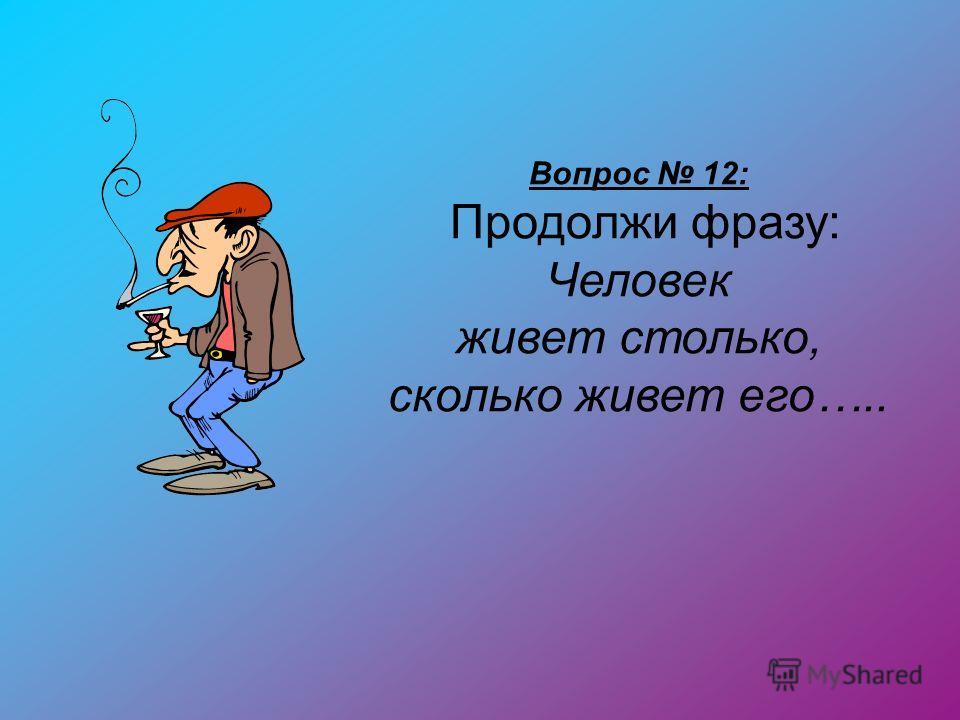 Вопрос 12: Продолжи фразу: Человек живет столько, сколько живет его…..