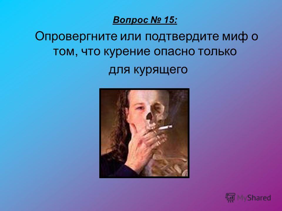Вопрос 15: Опровергните или подтвердите миф о том, что курение опасно только для курящего