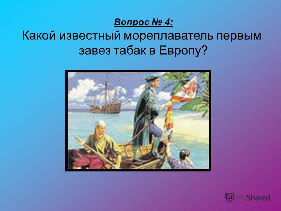 Вопрос 4: Какой известный мореплаватель первым завез табак в Европу?